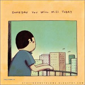 Someday you will miss today